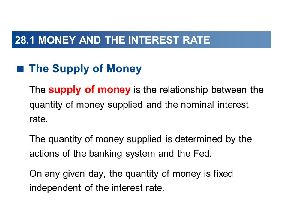 28.1 MONEY AND THE INTEREST RATE The Supply of Money The supply of money is the relationship between the quantity of money supplied and the nominal in