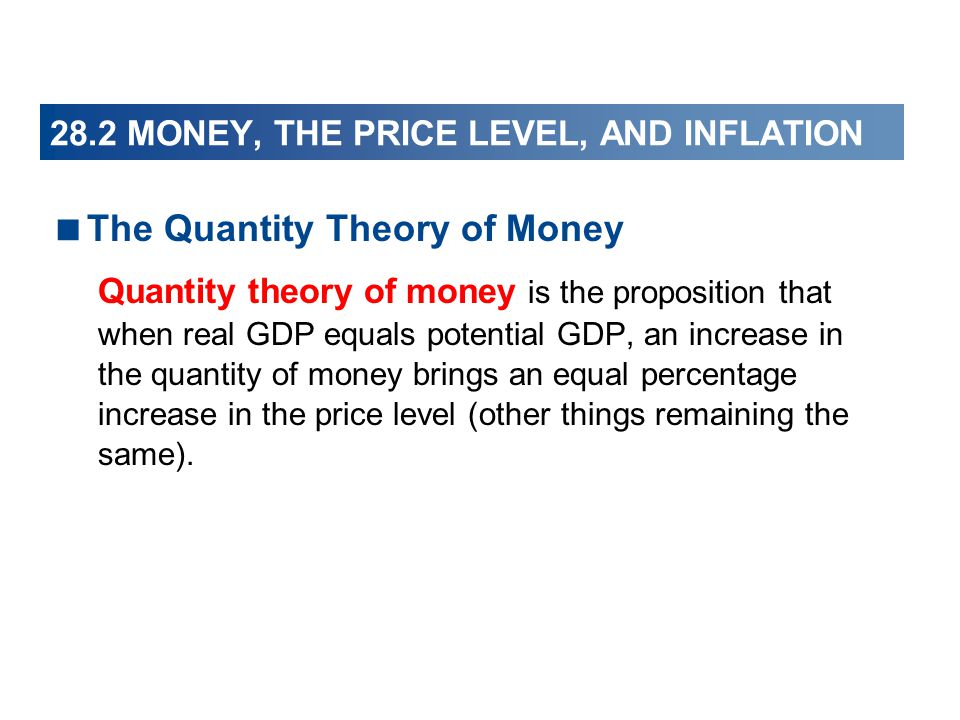 28.2 MONEY, THE PRICE LEVEL, AND INFLATION The Quantity Theory of Money Quantity theory of money is the proposition that when real GDP equals potentia