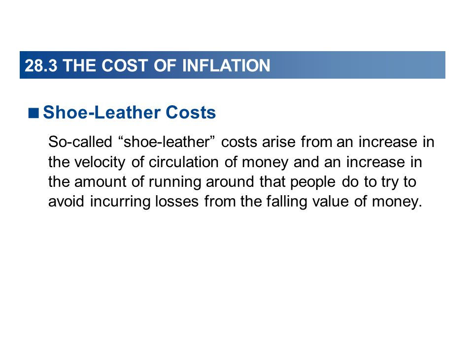 28.3 THE COST OF INFLATION Shoe-Leather Costs So-called shoe-leather costs arise from an increase in the velocity of circulation of money and an incre