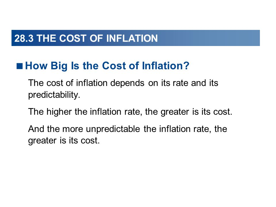 28.3 THE COST OF INFLATION How Big Is the Cost of Inflation? The cost of inflation depends on its rate and its predictability. The higher the inflatio