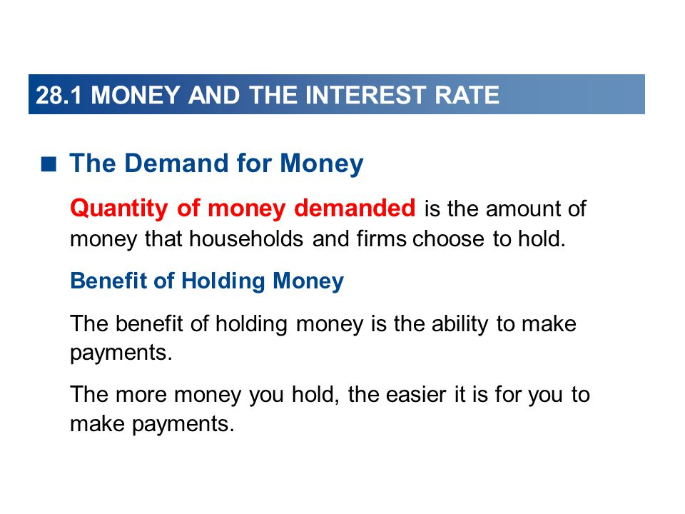 28.1 MONEY AND THE INTEREST RATE The Demand for Money Quantity of money demanded is the amount of money that households and firms choose to hold. Bene