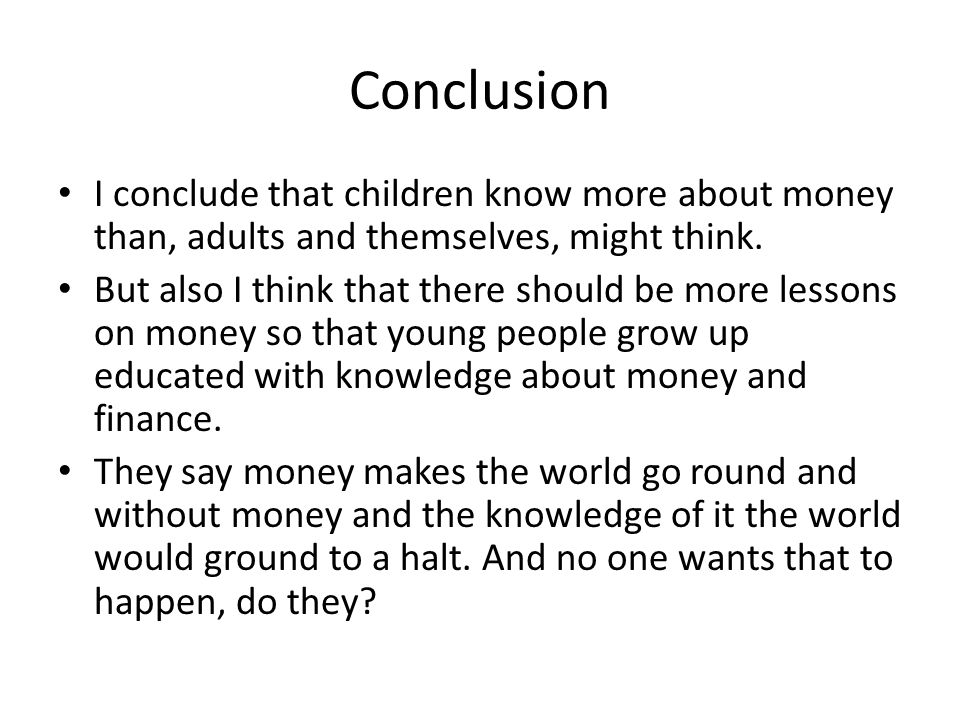 Conclusion I conclude that children know more about money than, adults and themselves, might think.