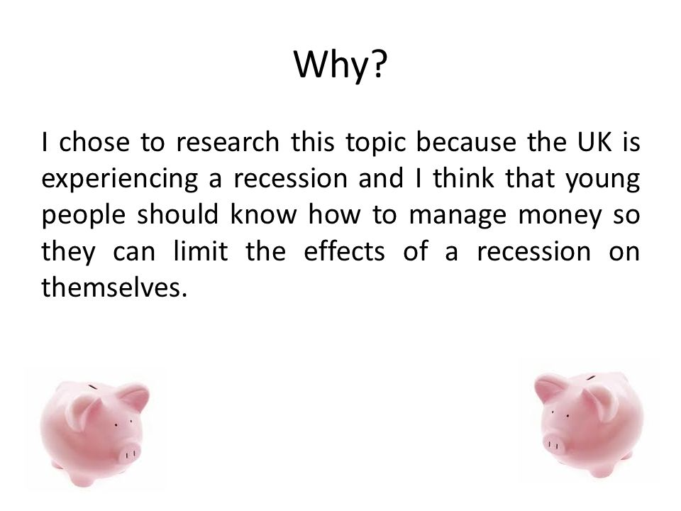 Why? I chose to research this topic because the UK is experiencing a recession and I think that young people should know how to manage money so they c