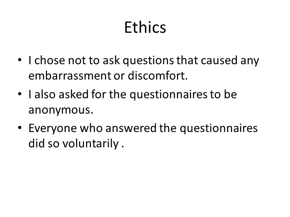 Ethics I chose not to ask questions that caused any embarrassment or discomfort.