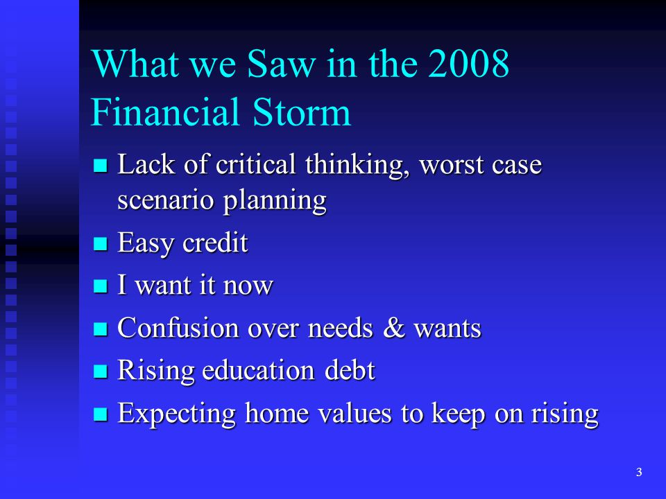 3 What we Saw in the 2008 Financial Storm Lack of critical thinking, worst case scenario planning Lack of critical thinking, worst case scenario plann