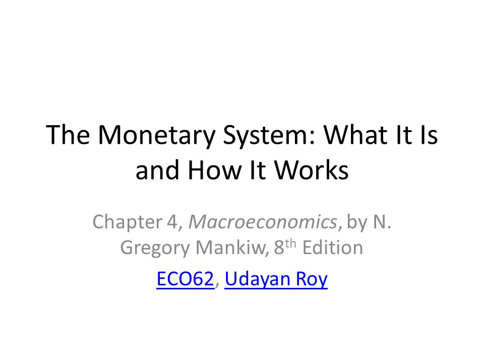 The Monetary System: What It Is and How It Works Chapter 4, Macroeconomics, by N. Gregory Mankiw, 8 th Edition ECO62ECO62, Udayan RoyUdayan Roy
