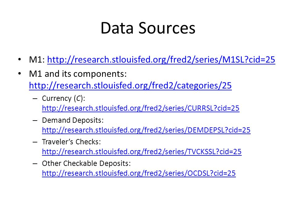Data Sources M1: http://research.stlouisfed.org/fred2/series/M1SL?cid=25http://research.stlouisfed.org/fred2/series/M1SL?cid=25 M1 and its components: http://research.stlouisfed.org/fred2/categories/25 http://research.stlouisfed.org/fred2/categories/25 – Currency (C): http://research.stlouisfed.org/fred2/series/CURRSL?cid=25 http://research.stlouisfed.org/fred2/series/CURRSL?cid=25 – Demand Deposits: http://research.stlouisfed.org/fred2/series/DEMDEPSL?cid=25 http://research.stlouisfed.org/fred2/series/DEMDEPSL?cid=25 – Travelers Checks: http://research.stlouisfed.org/fred2/series/TVCKSSL?cid=25 http://research.stlouisfed.org/fred2/series/TVCKSSL?cid=25 – Other Checkable Deposits: http://research.stlouisfed.org/fred2/series/OCDSL?cid=25 http://research.stlouisfed.org/fred2/series/OCDSL?cid=25