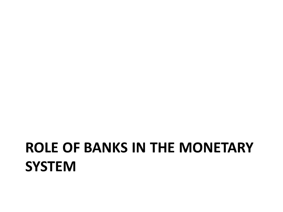 ROLE OF BANKS IN THE MONETARY SYSTEM