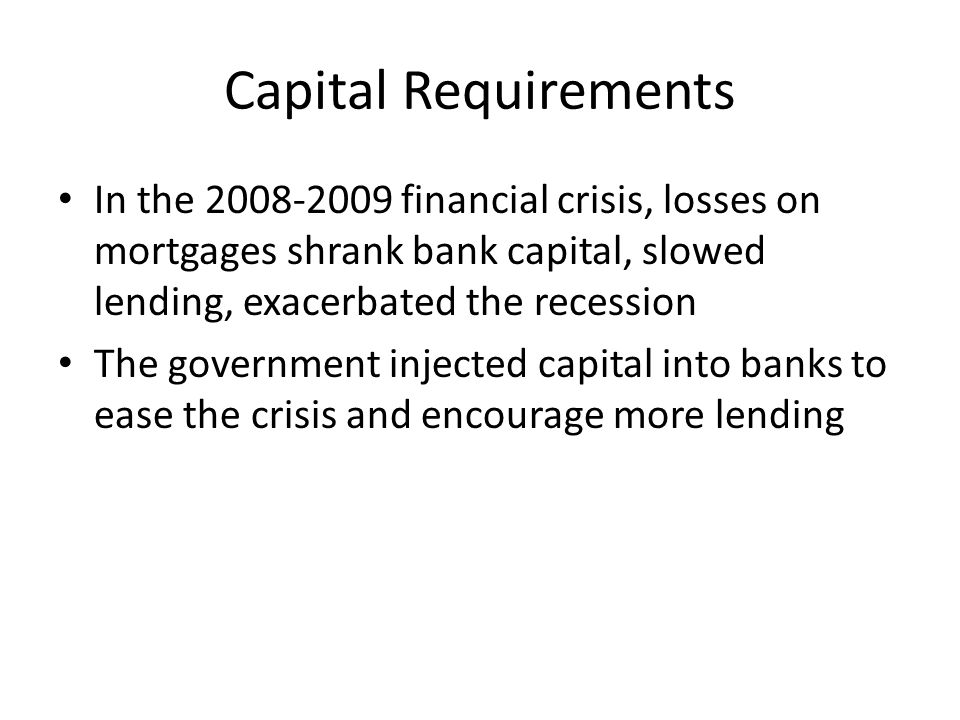 Capital Requirements In the 2008-2009 financial crisis, losses on mortgages shrank bank capital, slowed lending, exacerbated the recession The government injected capital into banks to ease the crisis and encourage more lending