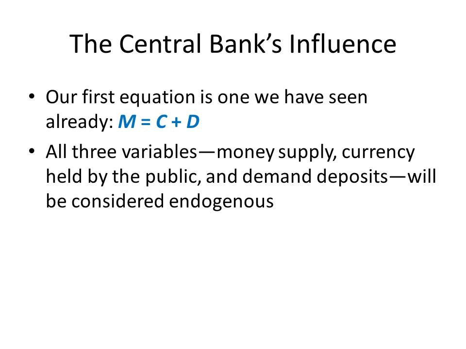 The Central Banks Influence Our first equation is one we have seen already: M = C + D All three variablesmoney supply, currency held by the public, and demand depositswill be considered endogenous