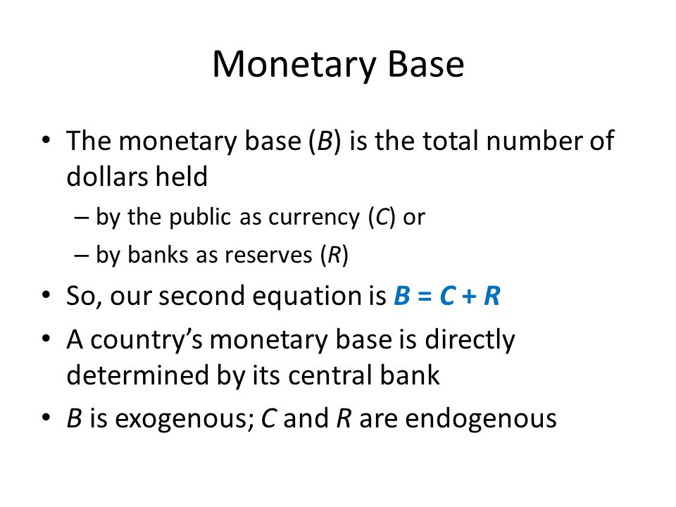 Monetary Base The monetary base (B) is the total number of dollars held – by the public as currency (C) or – by banks as reserves (R) So, our second e