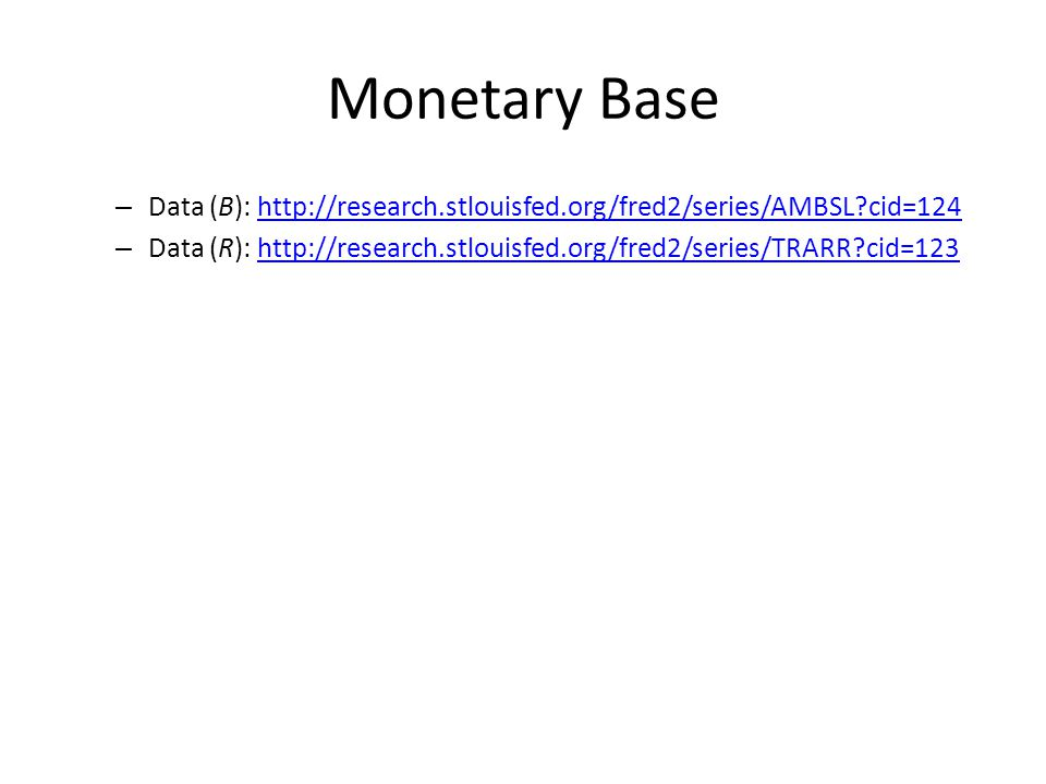 Monetary Base – Data (B): http://research.stlouisfed.org/fred2/series/AMBSL?cid=124http://research.stlouisfed.org/fred2/series/AMBSL?cid=124 – Data (R): http://research.stlouisfed.org/fred2/series/TRARR?cid=123http://research.stlouisfed.org/fred2/series/TRARR?cid=123