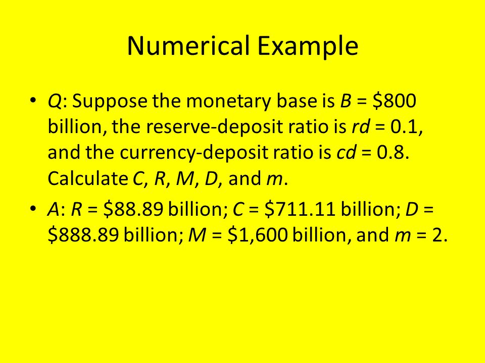 Numerical Example Q: Suppose the monetary base is B = $800 billion, the reserve-deposit ratio is rd = 0.1, and the currency-deposit ratio is cd = 0.8.