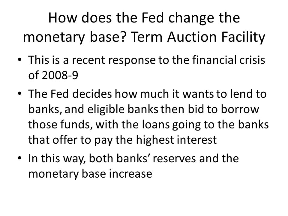 How does the Fed change the monetary base? Term Auction Facility This is a recent response to the financial crisis of 2008-9 The Fed decides how much