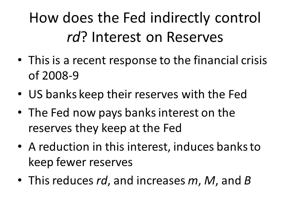 How does the Fed indirectly control rd? Interest on Reserves This is a recent response to the financial crisis of 2008-9 US banks keep their reserves