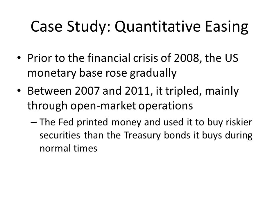 Case Study: Quantitative Easing Prior to the financial crisis of 2008, the US monetary base rose gradually Between 2007 and 2011, it tripled, mainly through open-market operations – The Fed printed money and used it to buy riskier securities than the Treasury bonds it buys during normal times