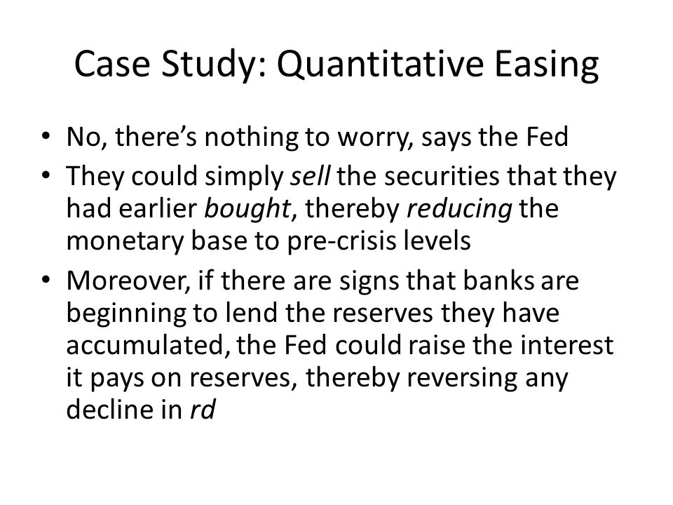 Case Study: Quantitative Easing No, theres nothing to worry, says the Fed They could simply sell the securities that they had earlier bought, thereby reducing the monetary base to pre-crisis levels Moreover, if there are signs that banks are beginning to lend the reserves they have accumulated, the Fed could raise the interest it pays on reserves, thereby reversing any decline in rd