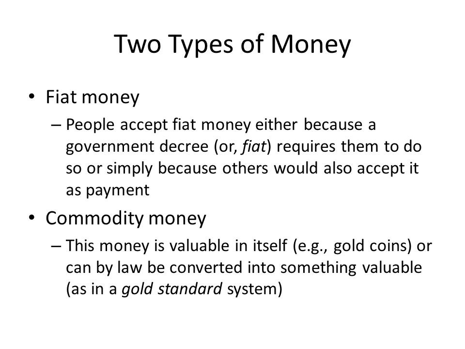 Two Types of Money Fiat money – People accept fiat money either because a government decree (or, fiat) requires them to do so or simply because others would also accept it as payment Commodity money – This money is valuable in itself (e.g., gold coins) or can by law be converted into something valuable (as in a gold standard system)