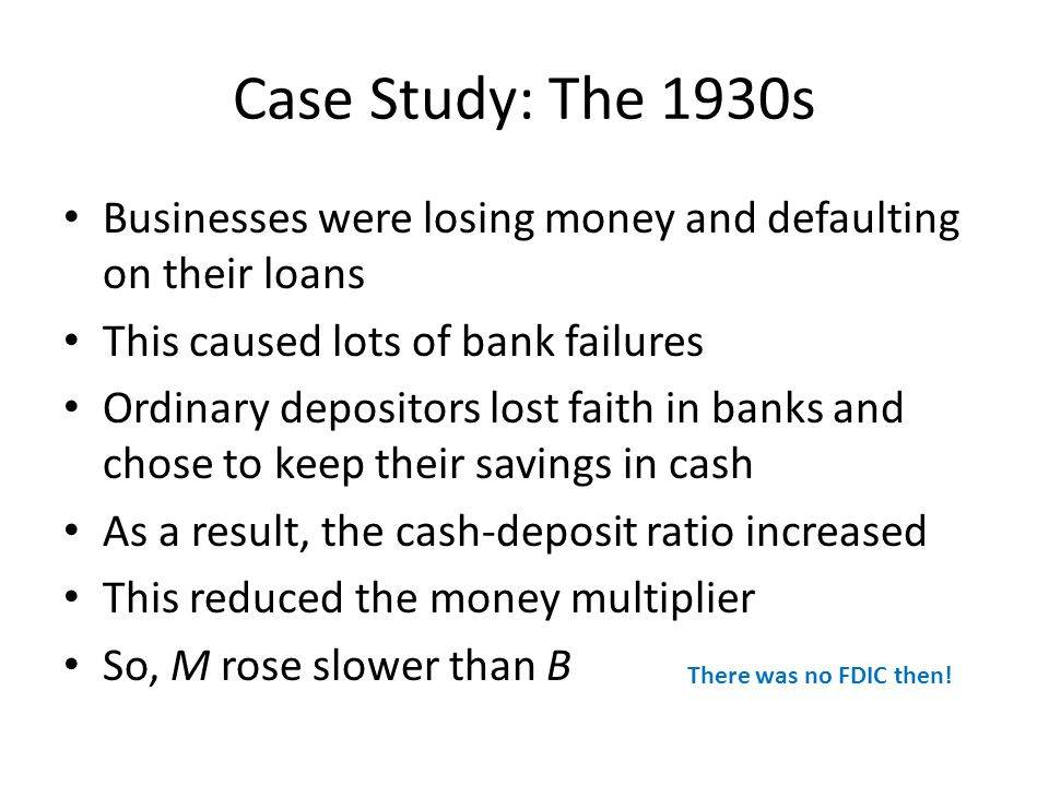 Case Study: The 1930s Businesses were losing money and defaulting on their loans This caused lots of bank failures Ordinary depositors lost faith in banks and chose to keep their savings in cash As a result, the cash-deposit ratio increased This reduced the money multiplier So, M rose slower than B There was no FDIC then!