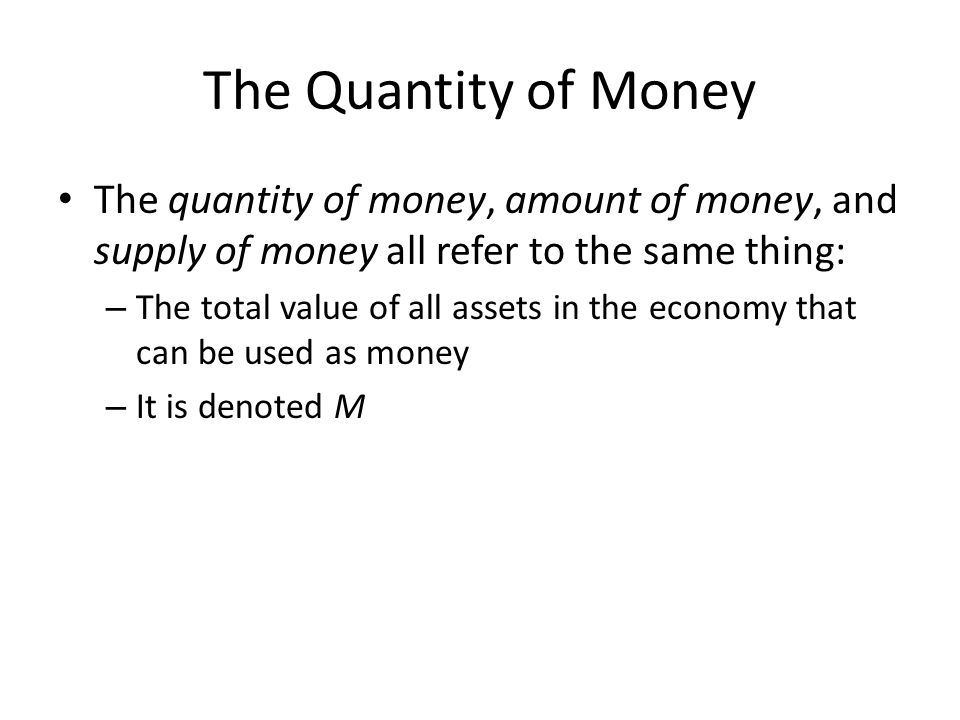 The Quantity of Money The quantity of money, amount of money, and supply of money all refer to the same thing: – The total value of all assets in the