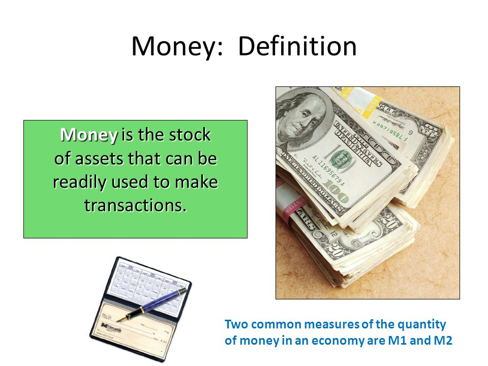 Money: Definition Money is the stock of assets that can be readily used to make transactions. Two common measures of the quantity of money in an econo