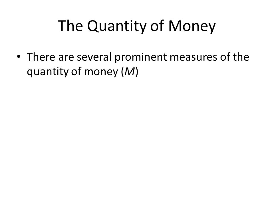 The Quantity of Money There are several prominent measures of the quantity of money (M)