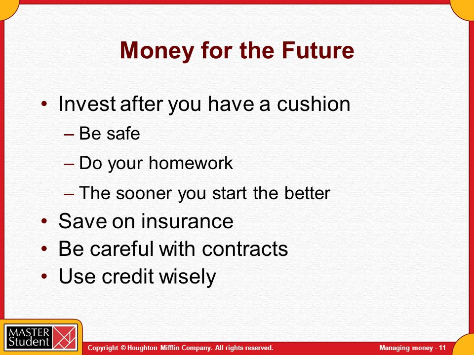 Copyright © Houghton Mifflin Company. All rights reserved.Managing money - 11 Money for the Future Invest after you have a cushion –Be safe –Do your h