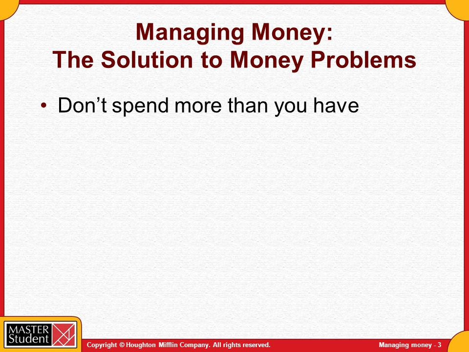 Copyright © Houghton Mifflin Company. All rights reserved.Managing money - 3 Managing Money: The Solution to Money Problems Dont spend more than you h