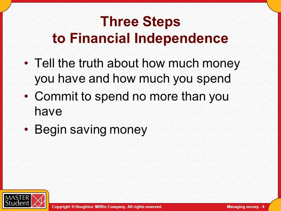 Copyright © Houghton Mifflin Company. All rights reserved.Managing money - 4 Three Steps to Financial Independence Tell the truth about how much money