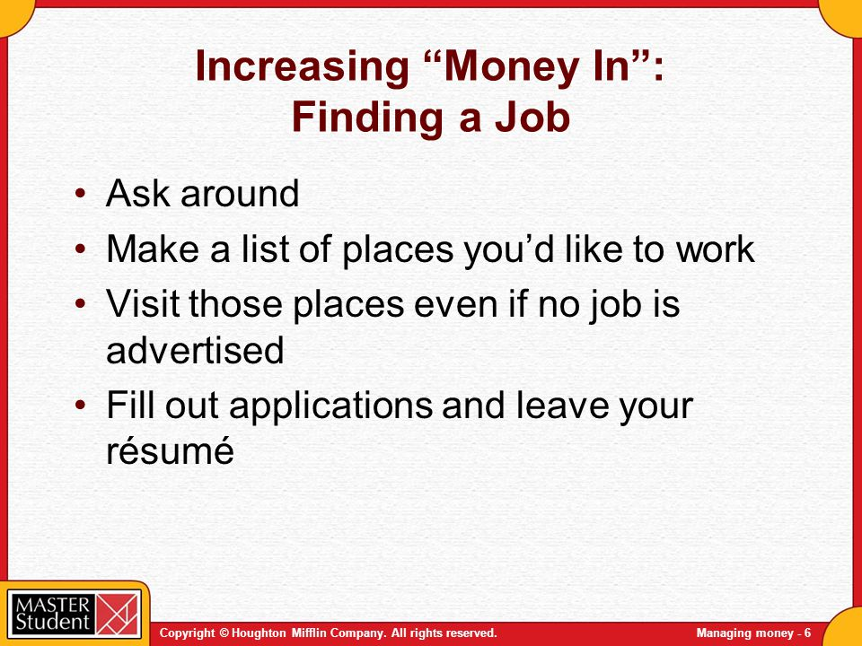 Copyright © Houghton Mifflin Company. All rights reserved.Managing money - 6 Increasing Money In: Finding a Job Ask around Make a list of places youd