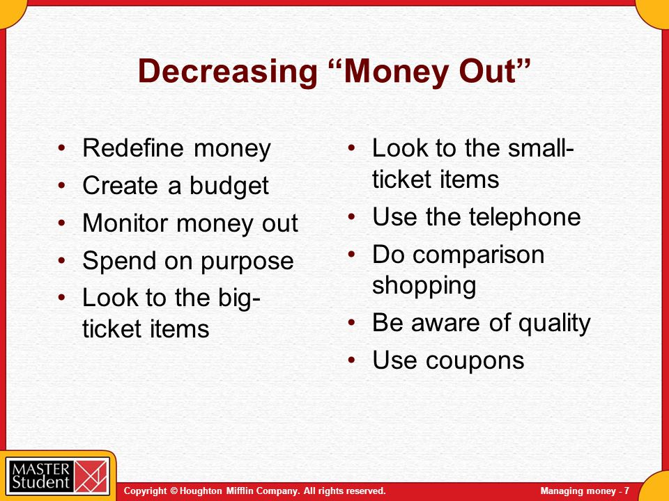Copyright © Houghton Mifflin Company. All rights reserved.Managing money - 7 Decreasing Money Out Redefine money Create a budget Monitor money out Spe