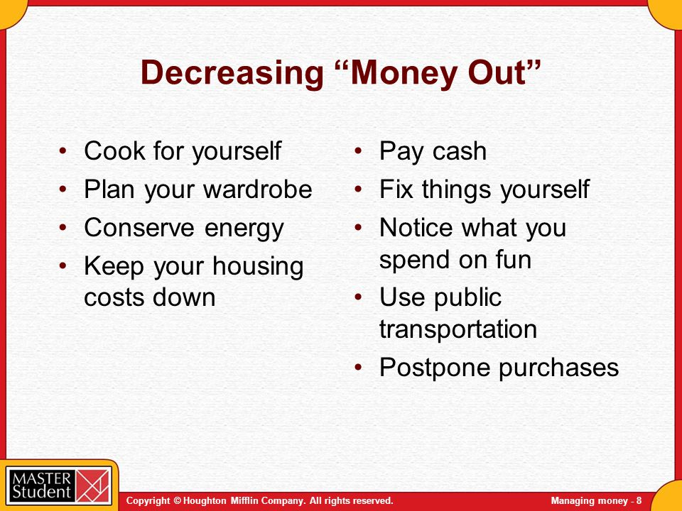 Copyright © Houghton Mifflin Company. All rights reserved.Managing money - 8 Decreasing Money Out Cook for yourself Plan your wardrobe Conserve energy