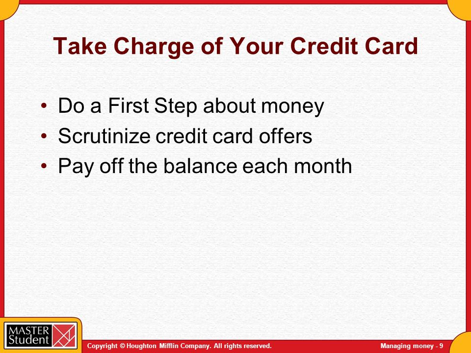Copyright © Houghton Mifflin Company. All rights reserved.Managing money - 9 Take Charge of Your Credit Card Do a First Step about money Scrutinize cr