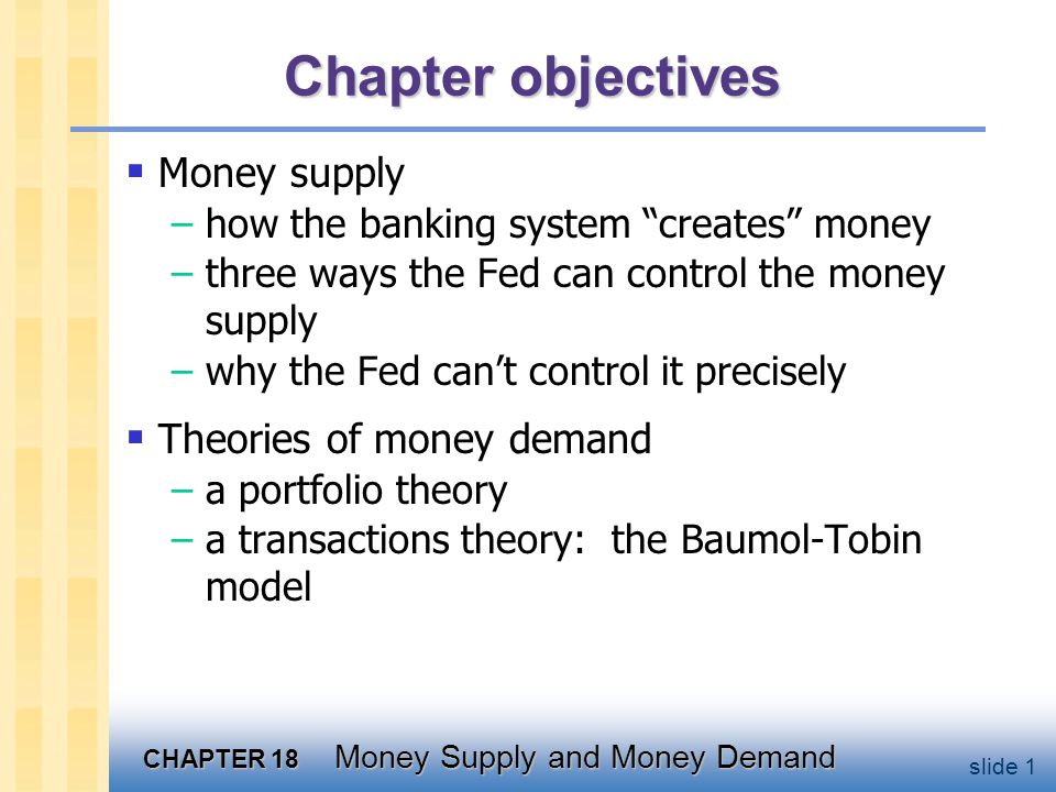 CHAPTER 18 Money Supply and Money Demand slide 12 A model of the money supply the monetary base, B = C + R controlled by the central bank the reserve-deposit ratio, rr = R/D depends on regulations & bank policies the currency-deposit ratio, cr = C/D depends on households preferences exogenous variables