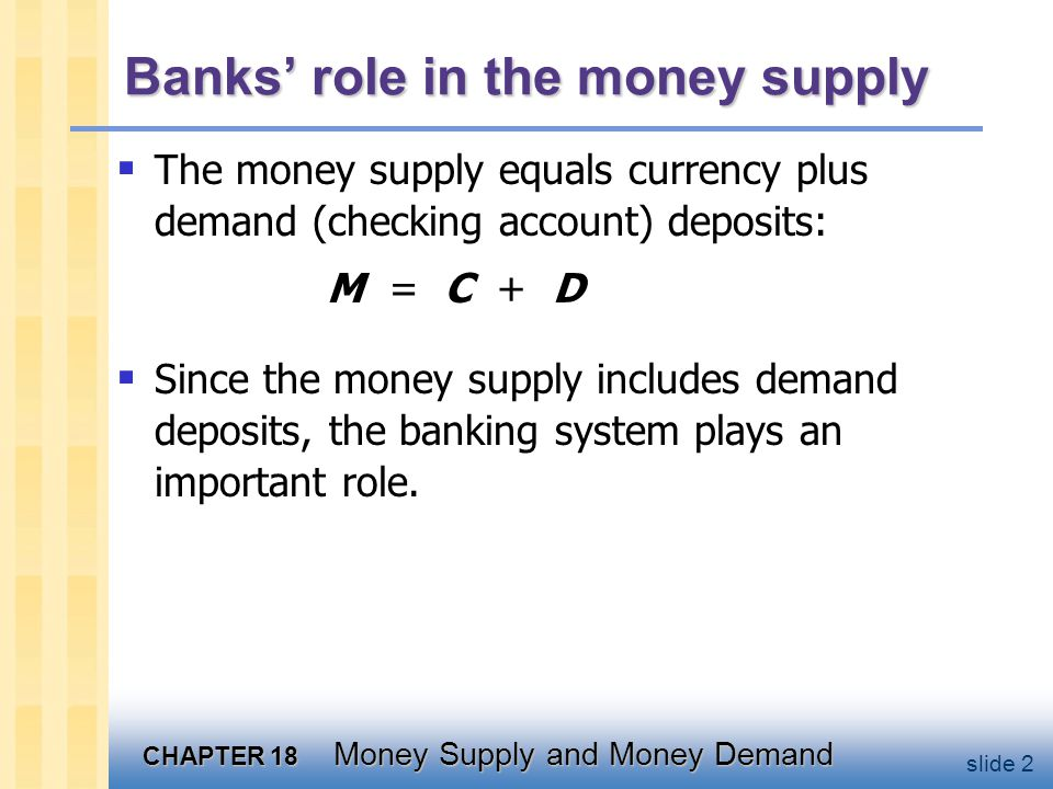 CHAPTER 18 Money Supply and Money Demand slide 43 Chapter summary 4.Portfolio theories of money demand stress the store of value function posit that money demand depends on risk/return of money & alternative assets 5.The Baumol-Tobin model is an example of the transactions theories of money demand, stresses medium of exchange function money demand depends positively on spending, negatively on the interest rate, and positively on the cost of converting non- monetary assets to money