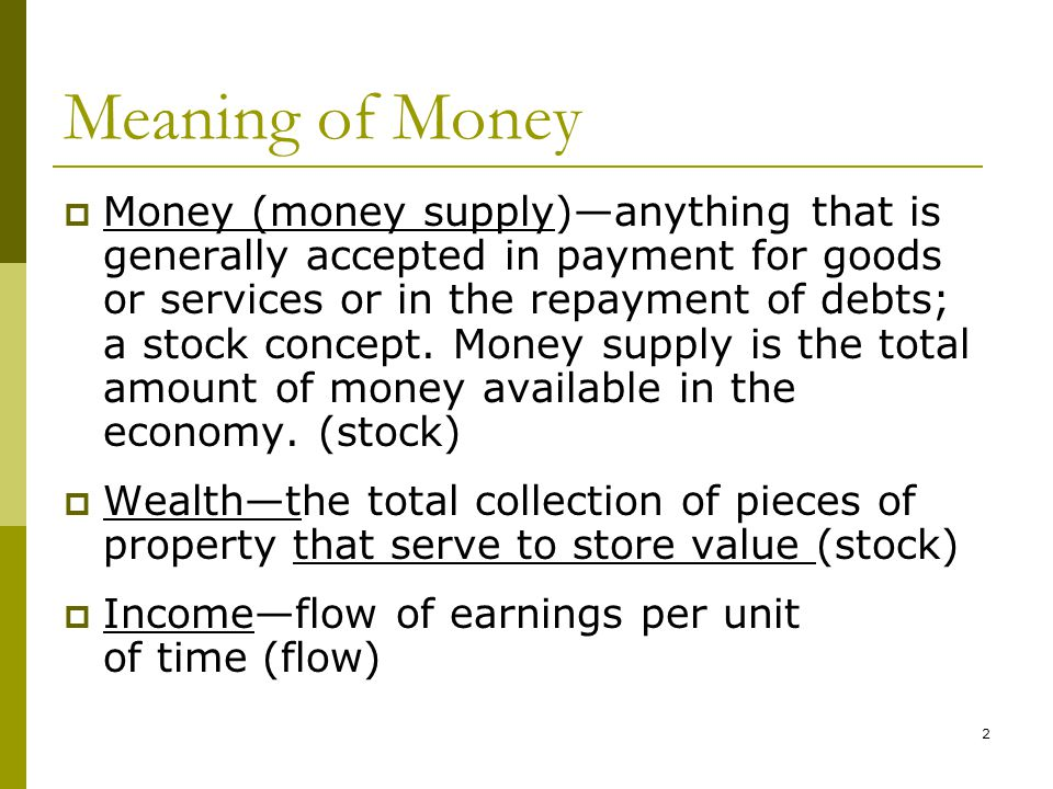2 Meaning of Money Money (money supply)anything that is generally accepted in payment for goods or services or in the repayment of debts; a stock concept.