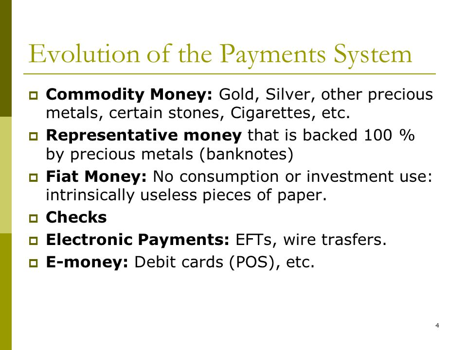 4 Evolution of the Payments System Commodity Money: Gold, Silver, other precious metals, certain stones, Cigarettes, etc.