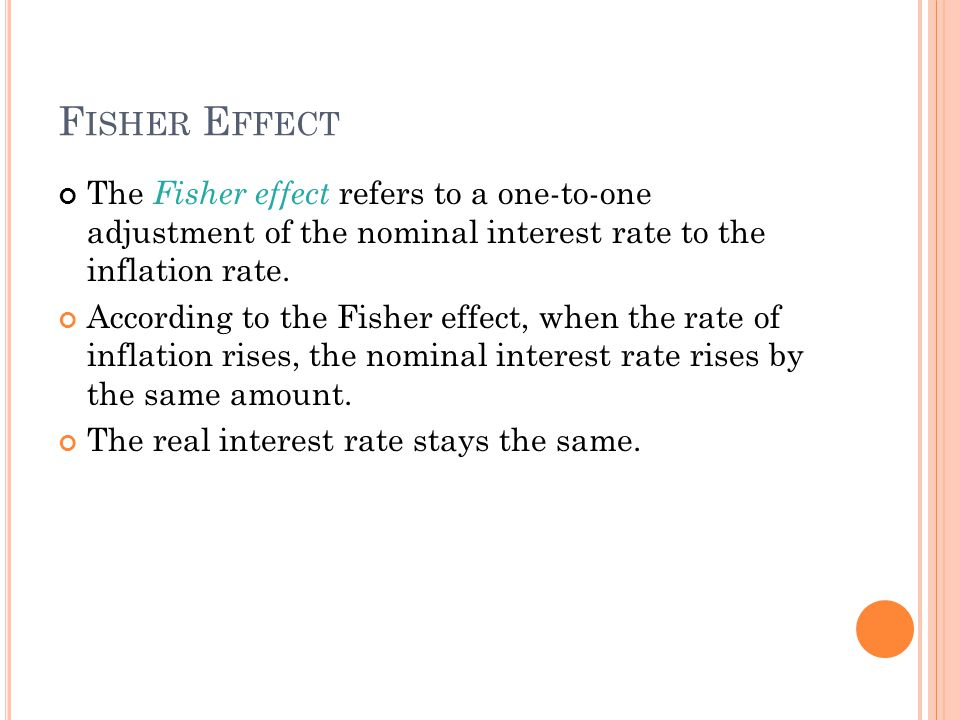 F ISHER E FFECT The Fisher effect refers to a one-to-one adjustment of the nominal interest rate to the inflation rate.