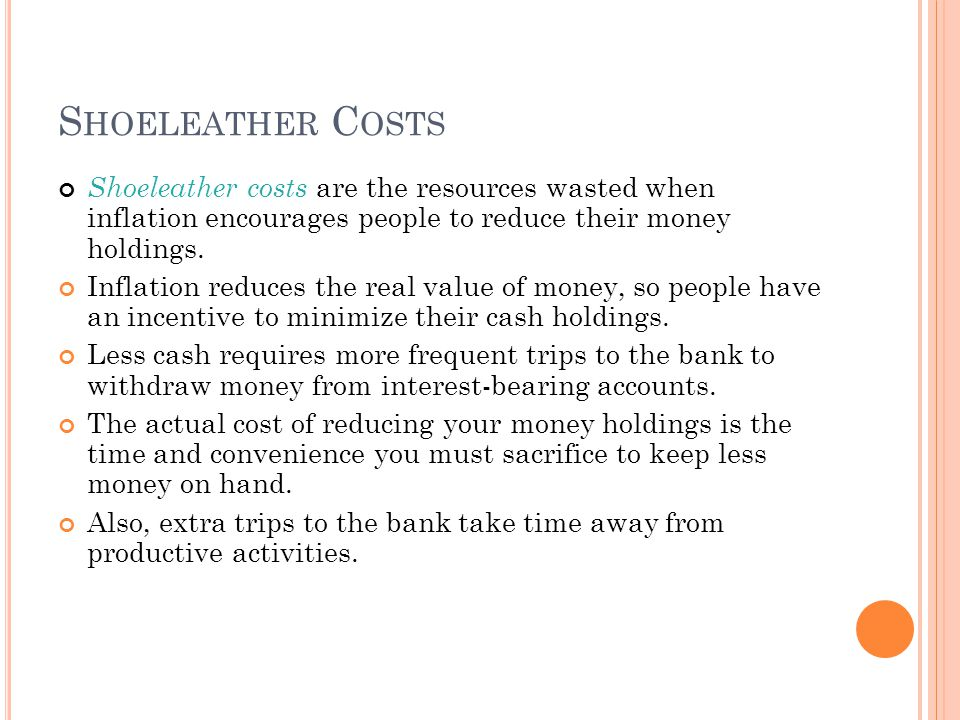 S HOELEATHER C OSTS Shoeleather costs are the resources wasted when inflation encourages people to reduce their money holdings.