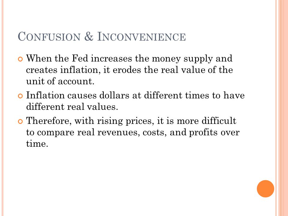 C ONFUSION & I NCONVENIENCE When the Fed increases the money supply and creates inflation, it erodes the real value of the unit of account.