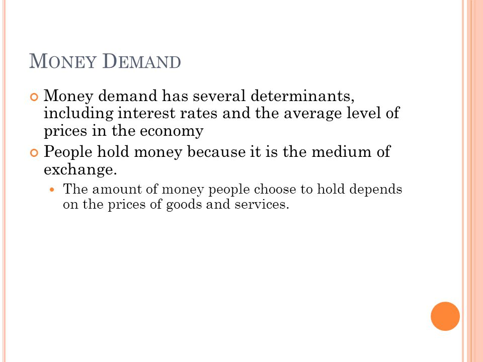 M ONEY D EMAND Money demand has several determinants, including interest rates and the average level of prices in the economy People hold money because it is the medium of exchange.