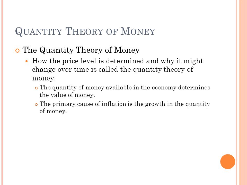 Q UANTITY T HEORY OF M ONEY The Quantity Theory of Money How the price level is determined and why it might change over time is called the quantity theory of money.