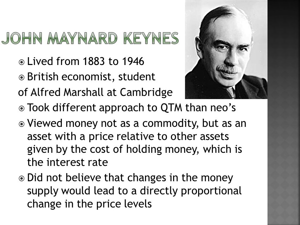 Lived from 1883 to 1946 British economist, student of Alfred Marshall at Cambridge Took different approach to QTM than neos Viewed money not as a commodity, but as an asset with a price relative to other assets given by the cost of holding money, which is the interest rate Did not believe that changes in the money supply would lead to a directly proportional change in the price levels