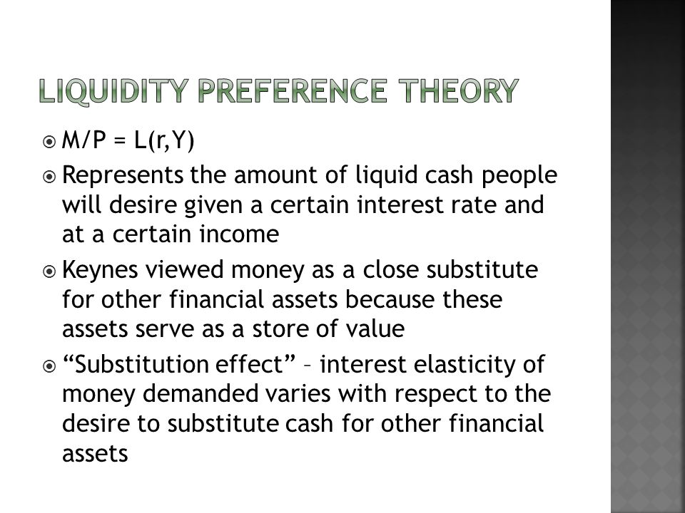 M/P = L(r,Y) Represents the amount of liquid cash people will desire given a certain interest rate and at a certain income Keynes viewed money as a close substitute for other financial assets because these assets serve as a store of value Substitution effect – interest elasticity of money demanded varies with respect to the desire to substitute cash for other financial assets