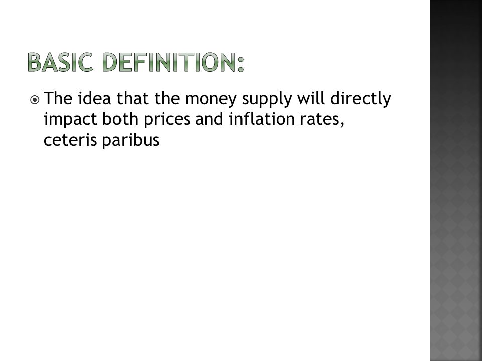 The idea that the money supply will directly impact both prices and inflation rates, ceteris paribus