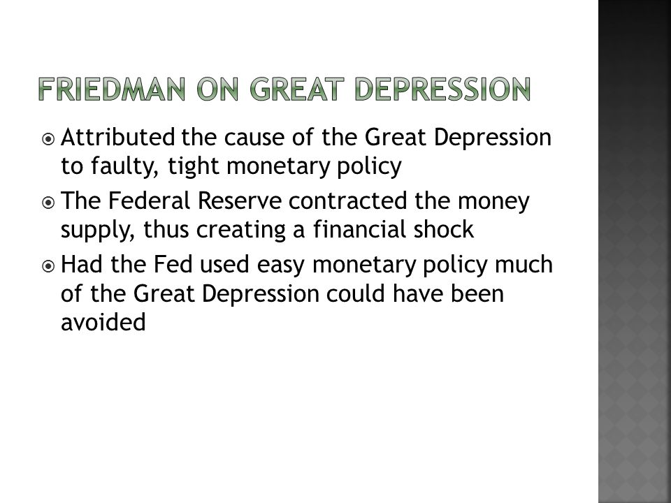 Attributed the cause of the Great Depression to faulty, tight monetary policy The Federal Reserve contracted the money supply, thus creating a financial shock Had the Fed used easy monetary policy much of the Great Depression could have been avoided