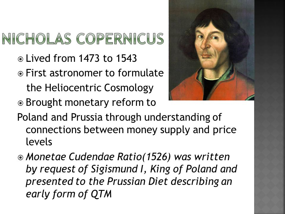 Lived from 1473 to 1543 First astronomer to formulate the Heliocentric Cosmology Brought monetary reform to Poland and Prussia through understanding of connections between money supply and price levels Monetae Cudendae Ratio(1526) was written by request of Sigismund I, King of Poland and presented to the Prussian Diet describing an early form of QTM