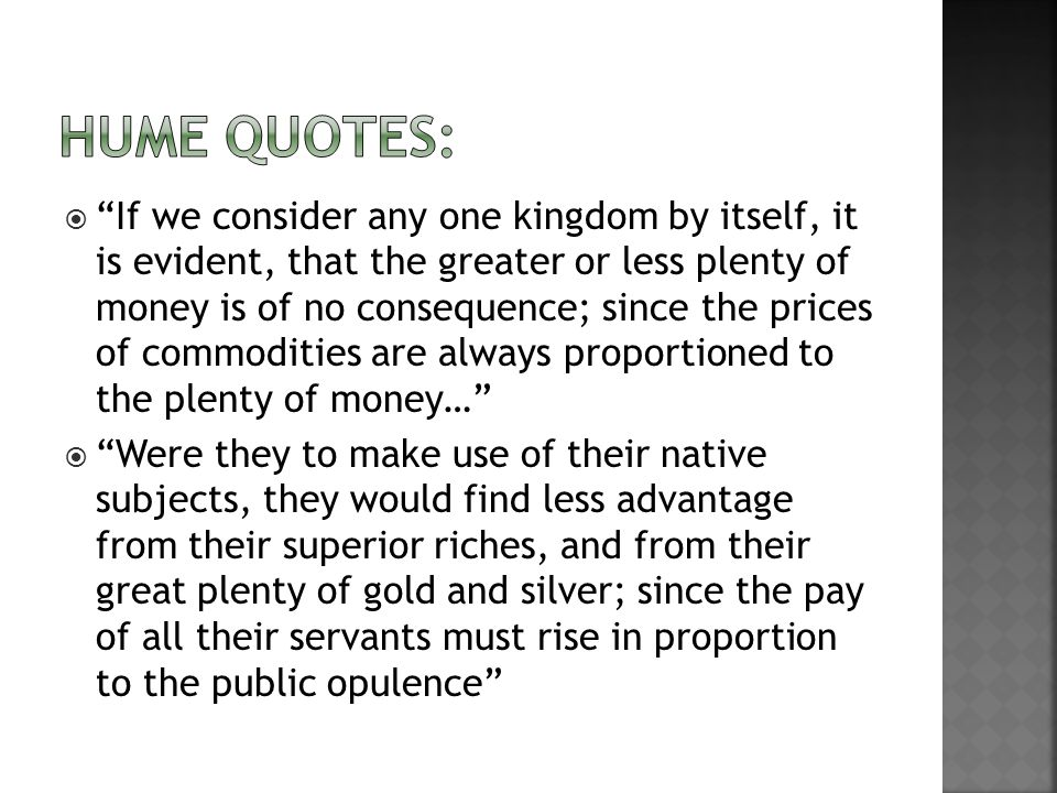 If we consider any one kingdom by itself, it is evident, that the greater or less plenty of money is of no consequence; since the prices of commodities are always proportioned to the plenty of money… Were they to make use of their native subjects, they would find less advantage from their superior riches, and from their great plenty of gold and silver; since the pay of all their servants must rise in proportion to the public opulence