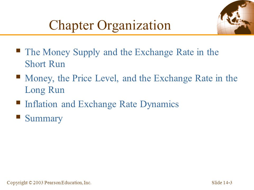 Slide 14-3Copyright © 2003 Pearson Education, Inc. The Money Supply and the Exchange Rate in the Short Run Money, the Price Level, and the Exchange Ra