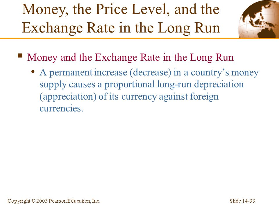 Slide 14-33Copyright © 2003 Pearson Education, Inc. Money and the Exchange Rate in the Long Run A permanent increase (decrease) in a countrys money su